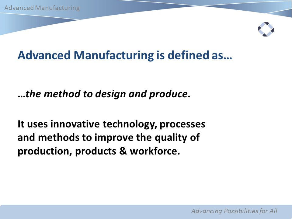 Advancing Possibilities for All Advanced Manufacturing Advancing Possibilities for All Advanced Manufacturing Advanced Manufacturing is defined as… …the method to design and produce.