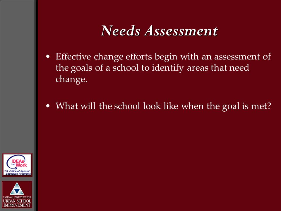 Effective change efforts begin with an assessment of the goals of a school to identify areas that need change. What will the school look like when the