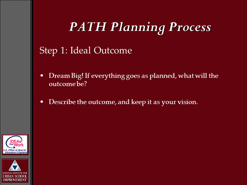 Step 1: Ideal Outcome Dream Big! If everything goes as planned, what will the outcome be? Describe the outcome, and keep it as your vision. PATH Plann