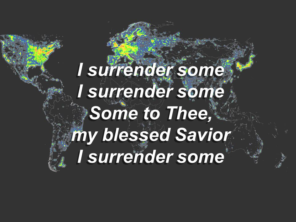 I surrender some Some to Thee, my blessed Savior I surrender some Some to Thee, my blessed Savior I surrender some