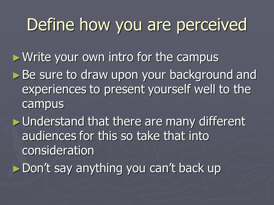 Define how you are perceived ► Write your own intro for the campus ► Be sure to draw upon your background and experiences to present yourself well to the campus ► Understand that there are many different audiences for this so take that into consideration ► Don't say anything you can't back up