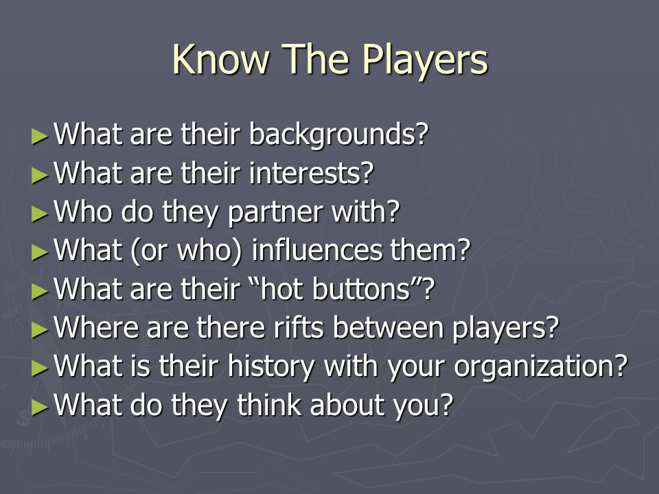Know The Players ► What are their backgrounds. ► What are their interests.