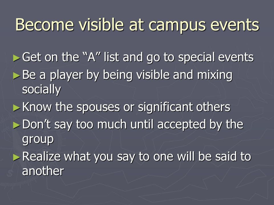 Become visible at campus events ► Get on the A list and go to special events ► Be a player by being visible and mixing socially ► Know the spouses or significant others ► Don't say too much until accepted by the group ► Realize what you say to one will be said to another