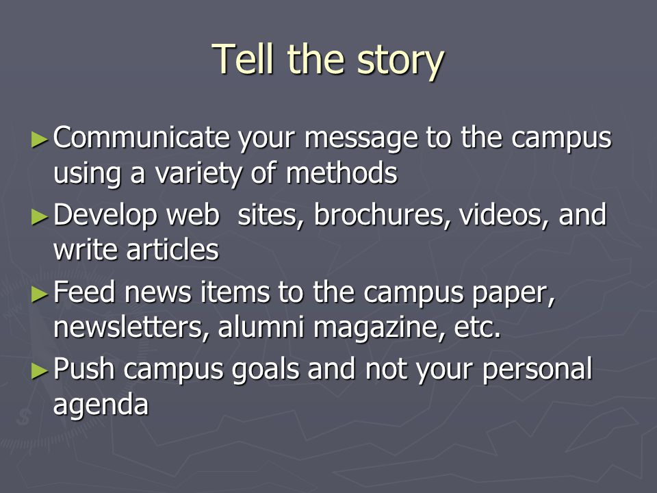 Tell the story ► Communicate your message to the campus using a variety of methods ► Develop web sites, brochures, videos, and write articles ► Feed news items to the campus paper, newsletters, alumni magazine, etc.