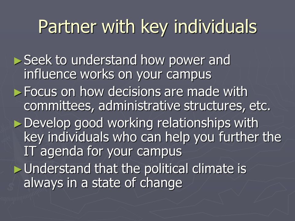 Partner with key individuals ► Seek to understand how power and influence works on your campus ► Focus on how decisions are made with committees, administrative structures, etc.