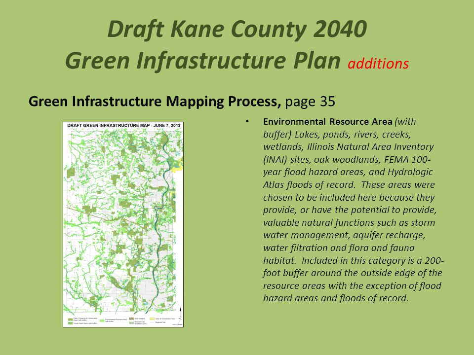 Draft Kane County 2040 Green Infrastructure Plan additions Green Infrastructure Mapping Process, page 35 Environmental Resource Area (with buffer) Lakes, ponds, rivers, creeks, wetlands, Illinois Natural Area Inventory (INAI) sites, oak woodlands, FEMA 100- year flood hazard areas, and Hydrologic Atlas floods of record.