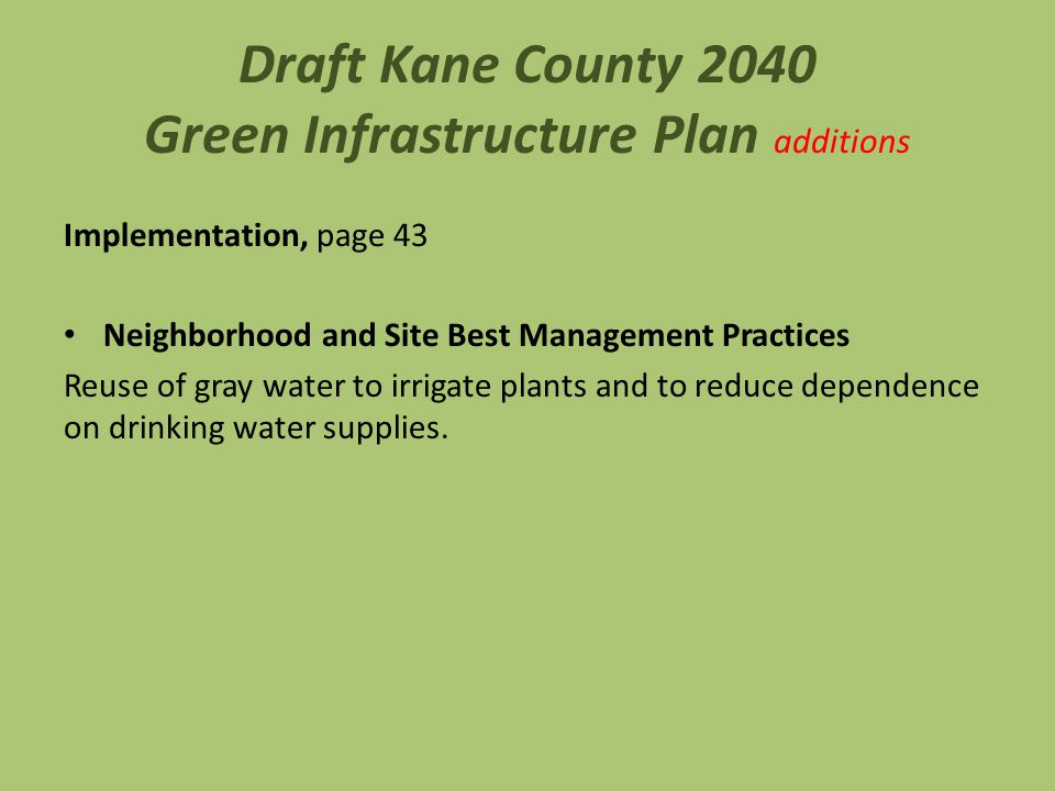 Draft Kane County 2040 Green Infrastructure Plan additions Implementation, page 43 Neighborhood and Site Best Management Practices Reuse of gray water to irrigate plants and to reduce dependence on drinking water supplies.