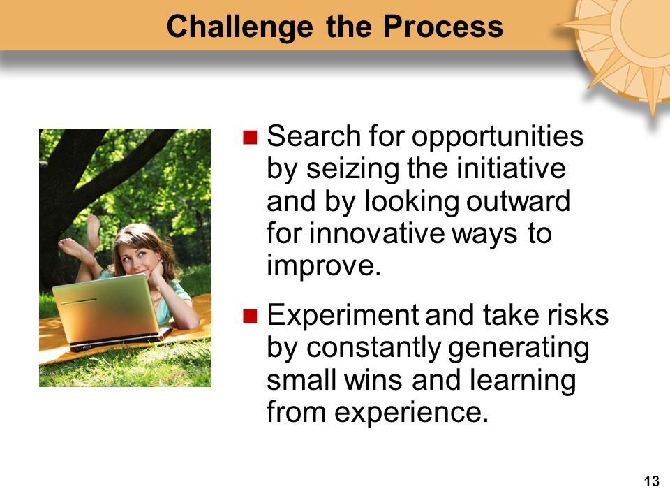 Challenge the Process Search for opportunities by seizing the initiative and by looking outward for innovative ways to improve.