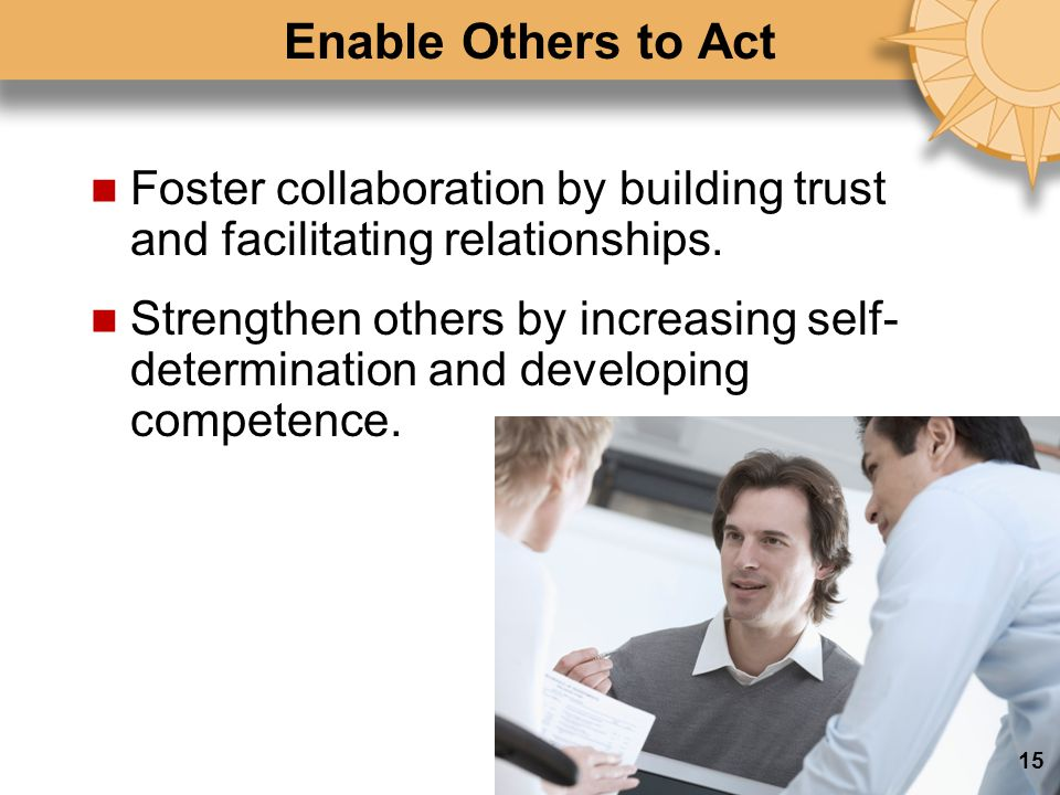 Enable Others to Act Foster collaboration by building trust and facilitating relationships.