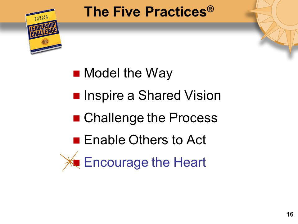 The Five Practices ® Model the Way Inspire a Shared Vision Challenge the Process Enable Others to Act Encourage the Heart 16