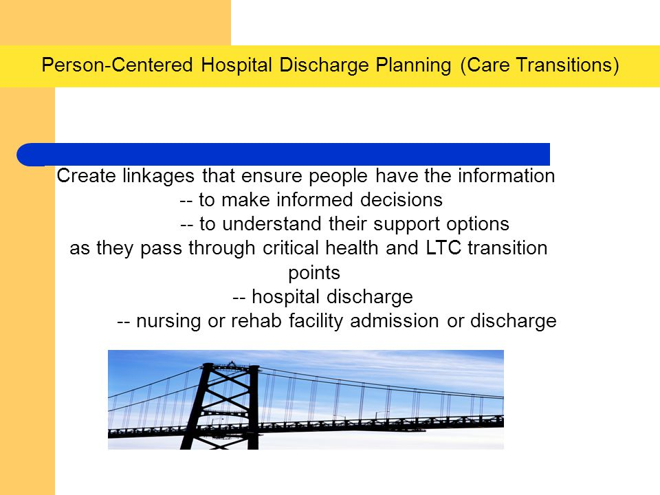 Person-Centered Hospital Discharge Planning (Care Transitions) Create linkages that ensure people have the information -- to make informed decisions -- to understand their support options as they pass through critical health and LTC transition points -- hospital discharge -- nursing or rehab facility admission or discharge nComponents
