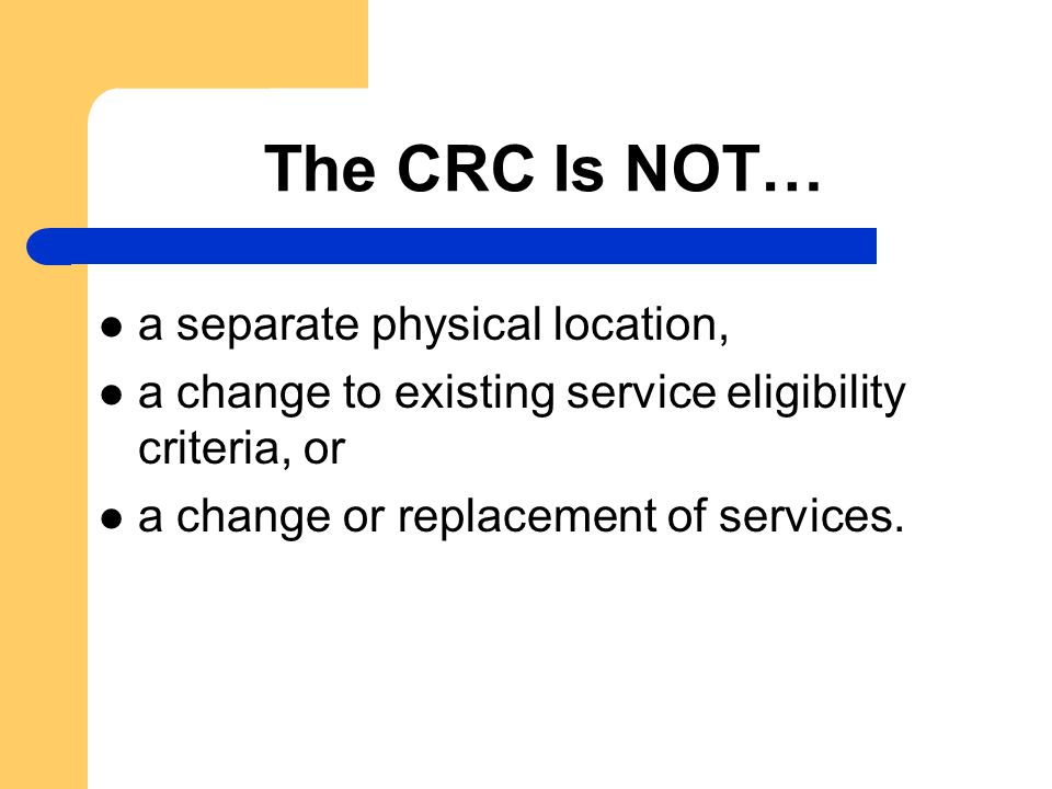 The CRC Is NOT… a separate physical location, a change to existing service eligibility criteria, or a change or replacement of services.