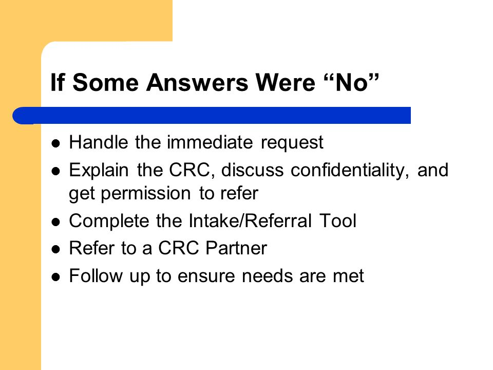 If Some Answers Were No Handle the immediate request Explain the CRC, discuss confidentiality, and get permission to refer Complete the Intake/Referral Tool Refer to a CRC Partner Follow up to ensure needs are met