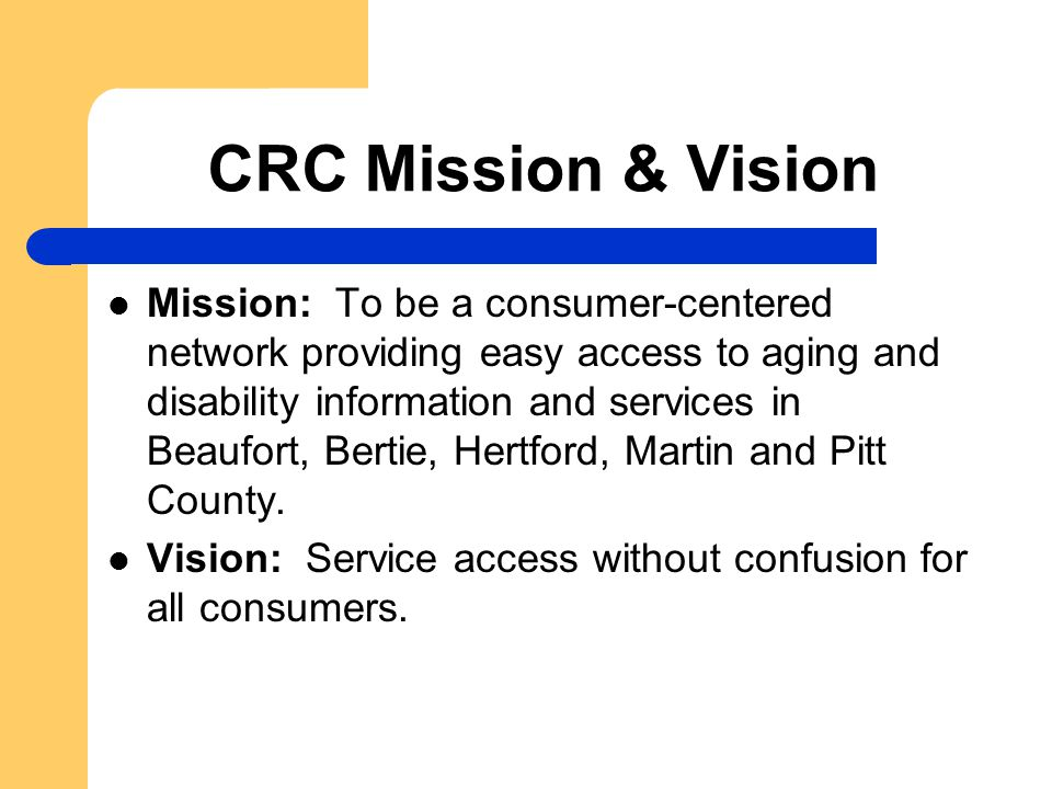 CRC Mission & Vision Mission: To be a consumer-centered network providing easy access to aging and disability information and services in Beaufort, Bertie, Hertford, Martin and Pitt County.
