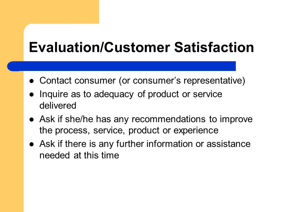 Evaluation/Customer Satisfaction Contact consumer (or consumer's representative) Inquire as to adequacy of product or service delivered Ask if she/he has any recommendations to improve the process, service, product or experience Ask if there is any further information or assistance needed at this time