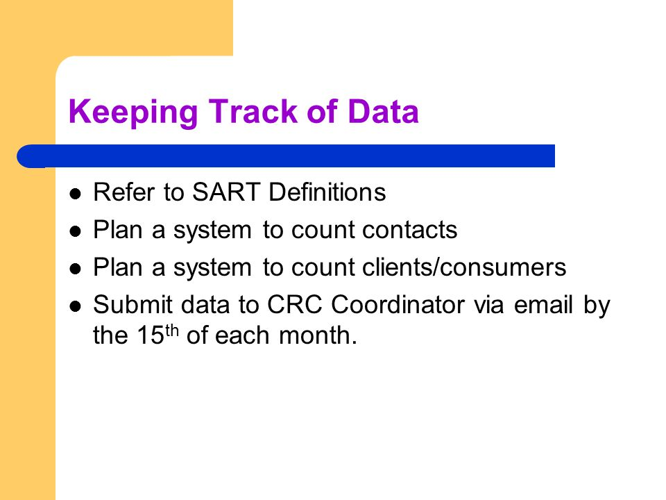Keeping Track of Data Refer to SART Definitions Plan a system to count contacts Plan a system to count clients/consumers Submit data to CRC Coordinator via email by the 15 th of each month.