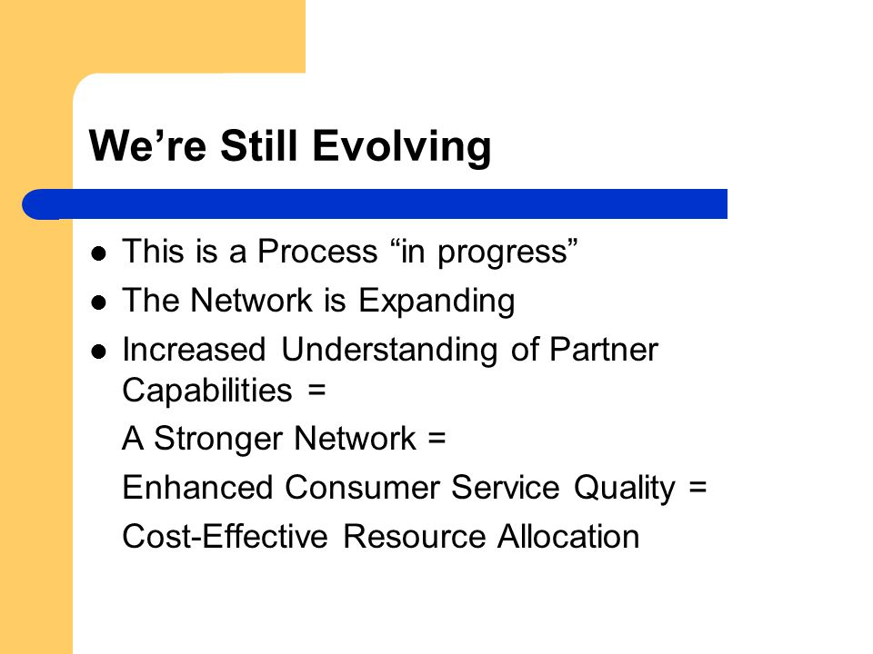 We're Still Evolving This is a Process in progress The Network is Expanding Increased Understanding of Partner Capabilities = A Stronger Network = Enhanced Consumer Service Quality = Cost-Effective Resource Allocation