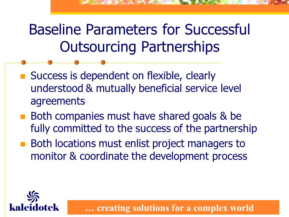 … creating solutions for a complex world kaleidotek Baseline Parameters for Successful Outsourcing Partnerships Success is dependent on flexible, clearly understood & mutually beneficial service level agreements Both companies must have shared goals & be fully committed to the success of the partnership Both locations must enlist project managers to monitor & coordinate the development process