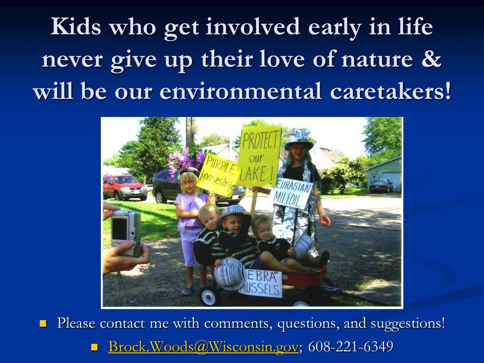 Kids who get involved early in life never give up their love of nature & will be our environmental caretakers.