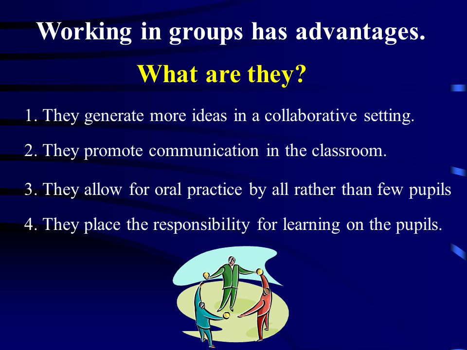Working in groups has advantages. 1. They generate more ideas in a collaborative setting.