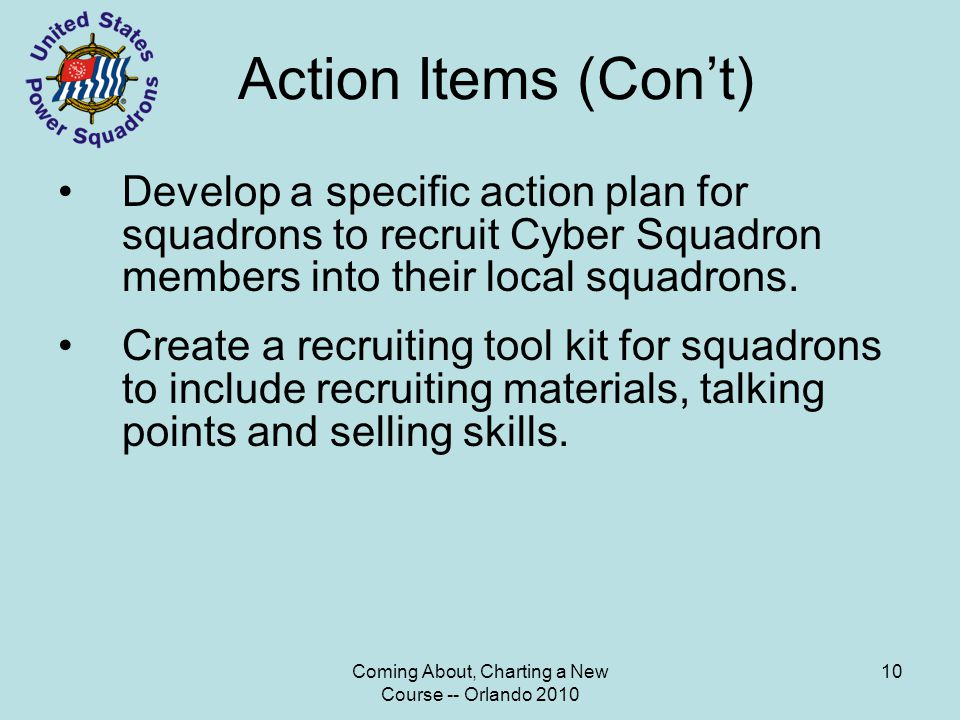 Coming About, Charting a New Course -- Orlando 2010 10 Action Items (Con't) Develop a specific action plan for squadrons to recruit Cyber Squadron members into their local squadrons.
