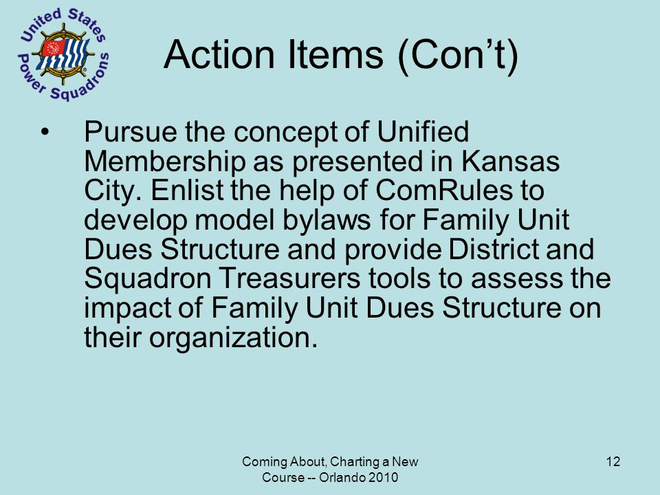 Coming About, Charting a New Course -- Orlando 2010 12 Action Items (Con't) Pursue the concept of Unified Membership as presented in Kansas City.