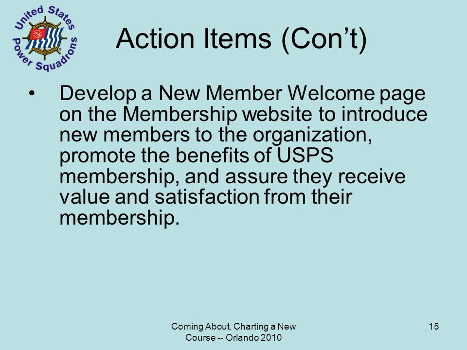 Coming About, Charting a New Course -- Orlando 2010 15 Action Items (Con't) Develop a New Member Welcome page on the Membership website to introduce new members to the organization, promote the benefits of USPS membership, and assure they receive value and satisfaction from their membership.