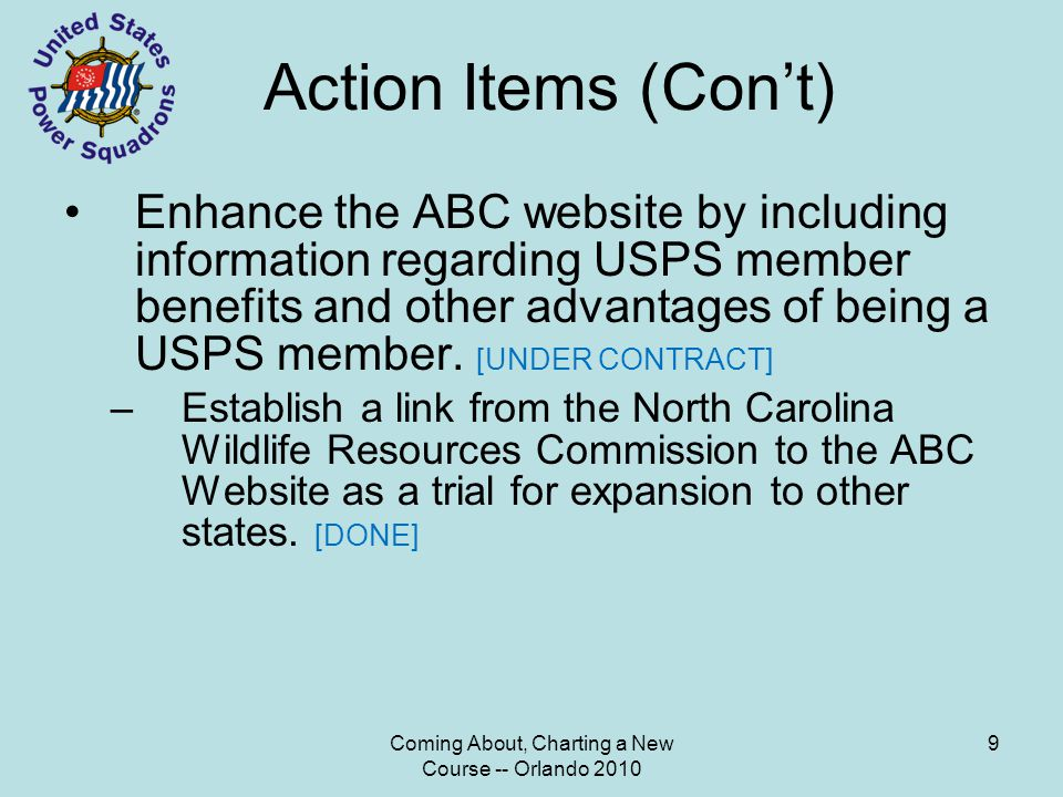 Coming About, Charting a New Course -- Orlando 2010 9 Action Items (Con't) Enhance the ABC website by including information regarding USPS member benefits and other advantages of being a USPS member.