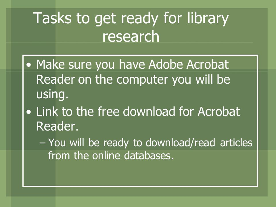 Tasks to get ready for library research Make sure you have Adobe Acrobat Reader on the computer you will be using.