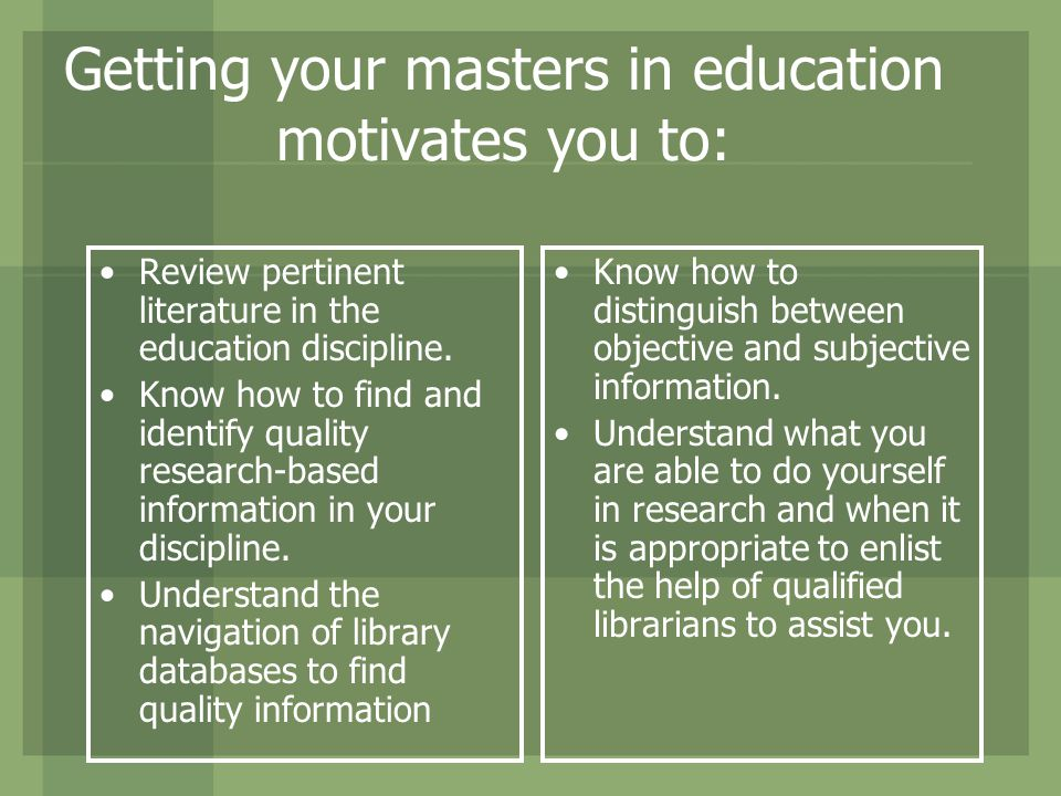 Getting your masters in education motivates you to: Know how to distinguish between objective and subjective information.