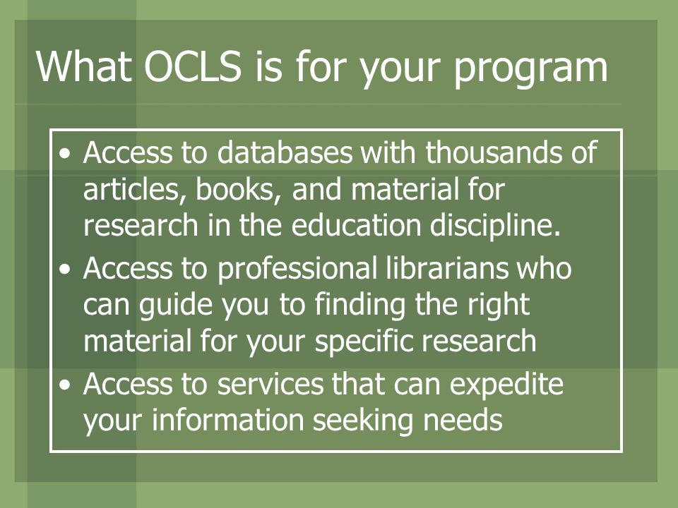 What OCLS is for your program Access to databases with thousands of articles, books, and material for research in the education discipline. Access to