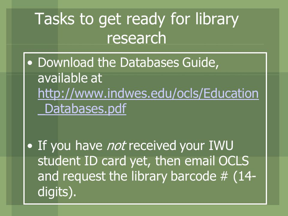 Tasks to get ready for library research Download the Databases Guide, available at http://www.indwes.edu/ocls/Education _Databases.pdf http://www.indwes.edu/ocls/Education _Databases.pdf If you have not received your IWU student ID card yet, then email OCLS and request the library barcode # (14- digits).