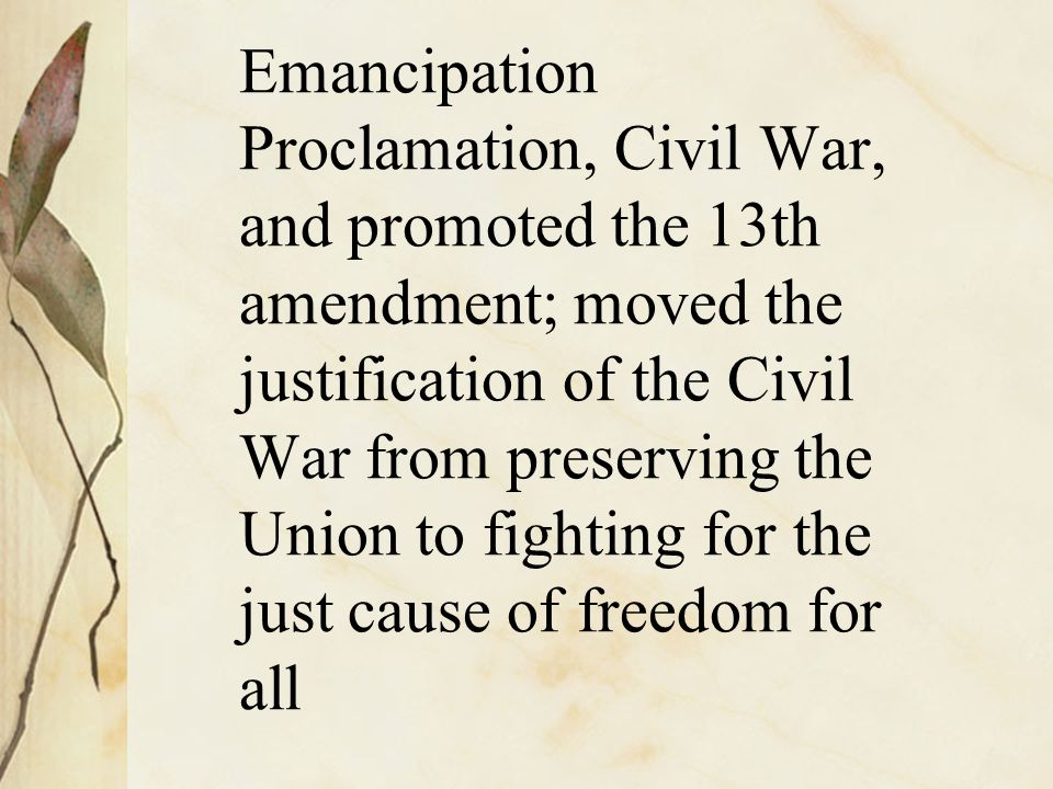 Emancipation Proclamation, Civil War, and promoted the 13th amendment; moved the justification of the Civil War from preserving the Union to fighting