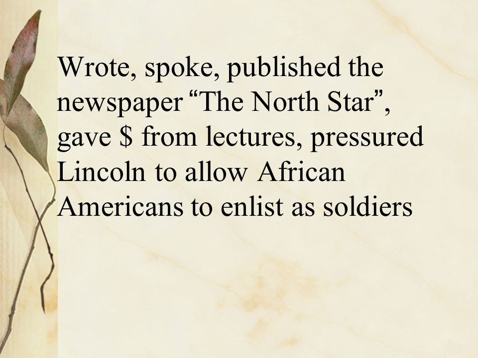 "Wrote, spoke, published the newspaper "" The North Star "", gave $ from lectures, pressured Lincoln to allow African Americans to enlist as soldiers"