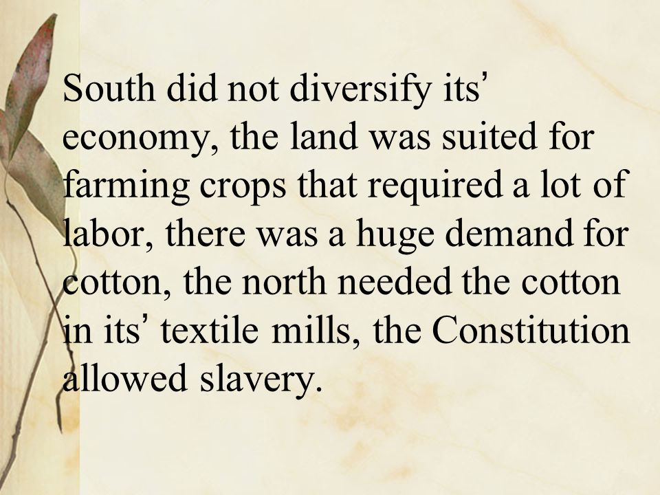 South did not diversify its ' economy, the land was suited for farming crops that required a lot of labor, there was a huge demand for cotton, the nor