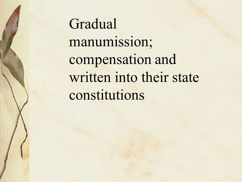 Gradual manumission; compensation and written into their state constitutions