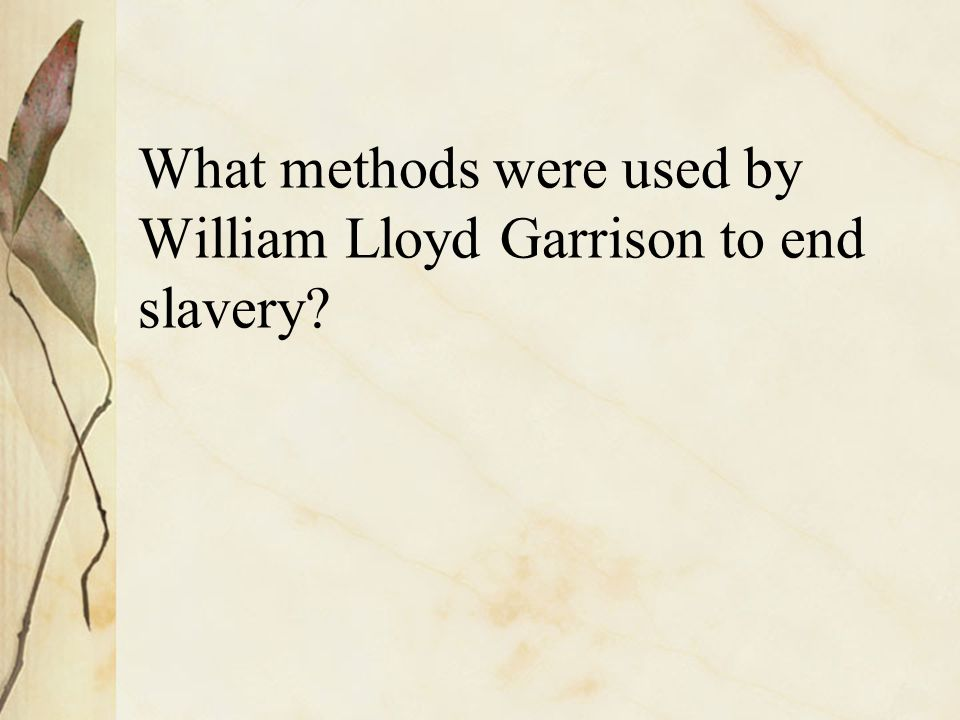 What methods were used by William Lloyd Garrison to end slavery?