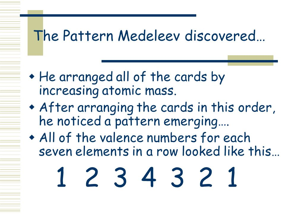 The Pattern Medeleev discovered…  He arranged all of the cards by increasing atomic mass.
