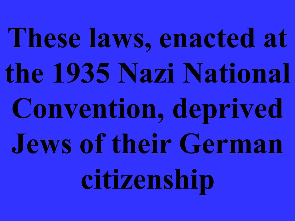 These laws, enacted at the 1935 Nazi National Convention, deprived Jews of their German citizenship