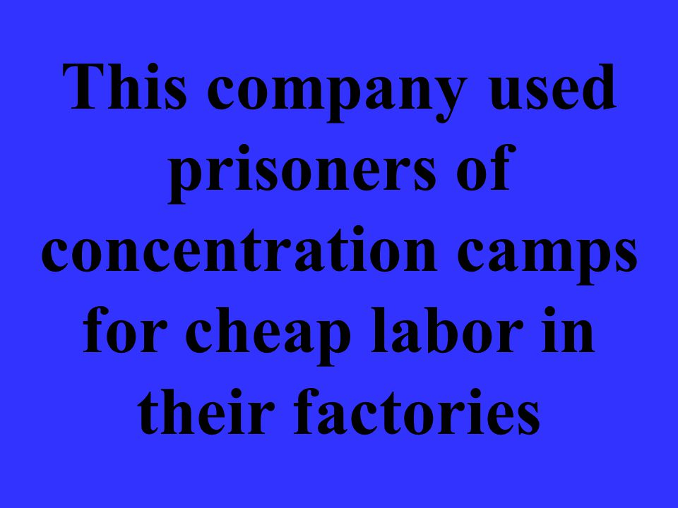 This company used prisoners of concentration camps for cheap labor in their factories
