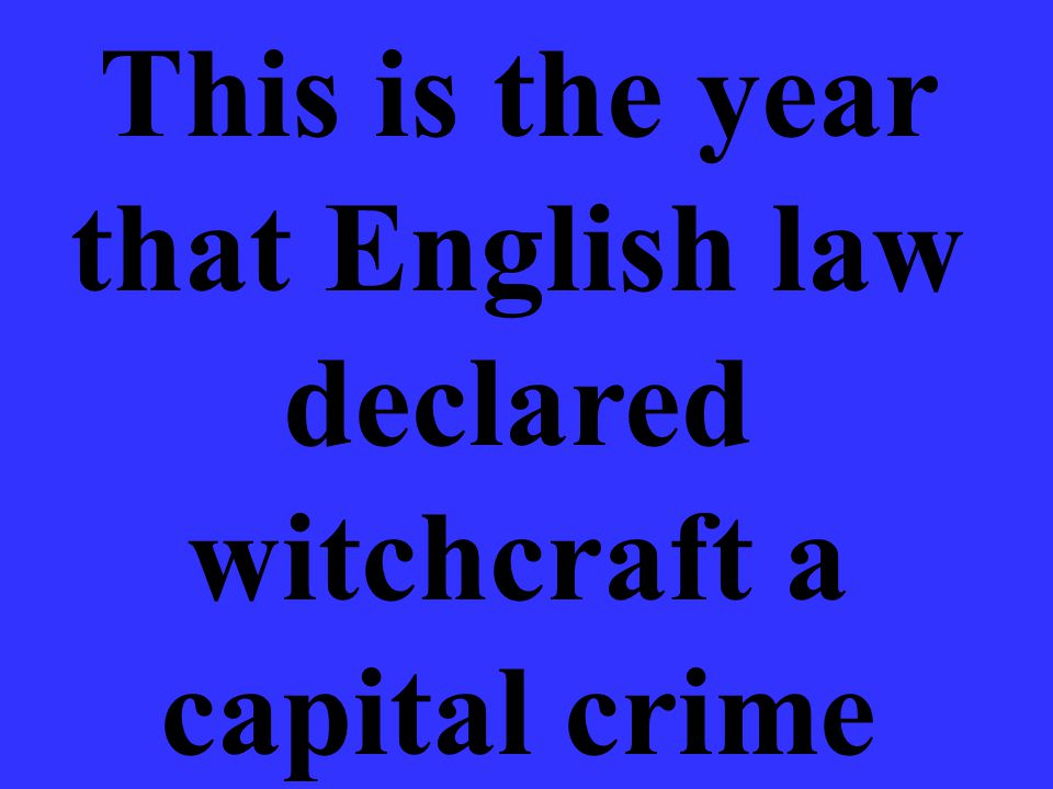 This is the year that English law declared witchcraft a capital crime