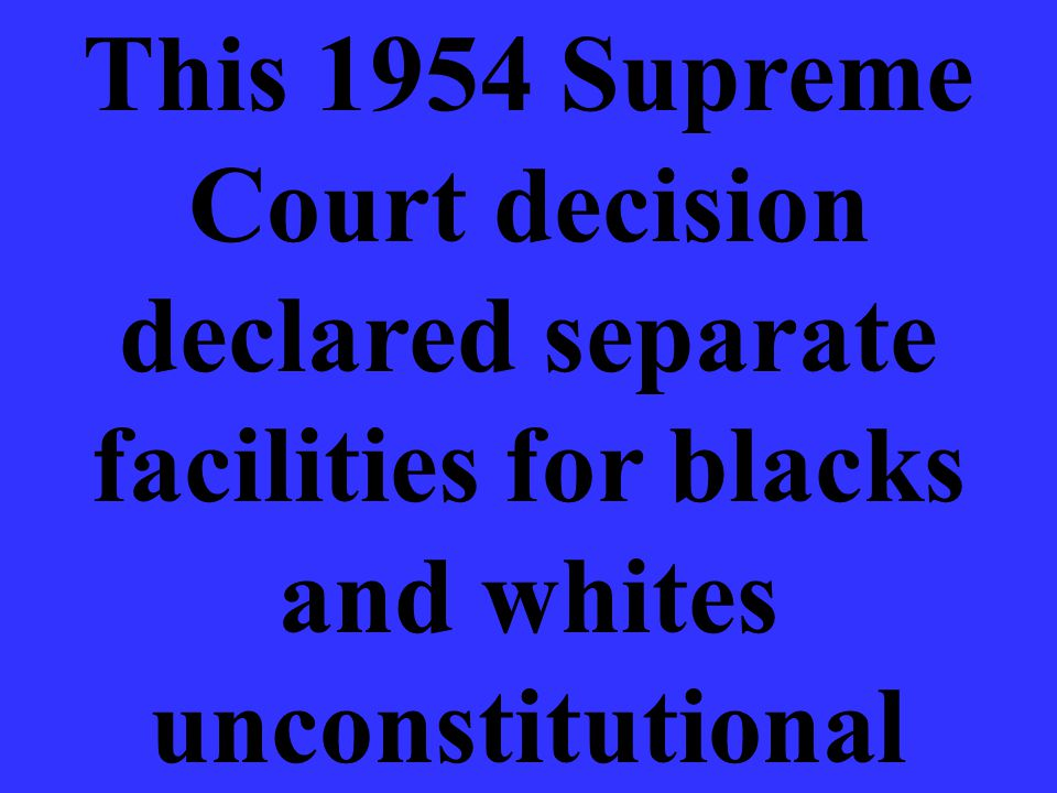 This 1954 Supreme Court decision declared separate facilities for blacks and whites unconstitutional