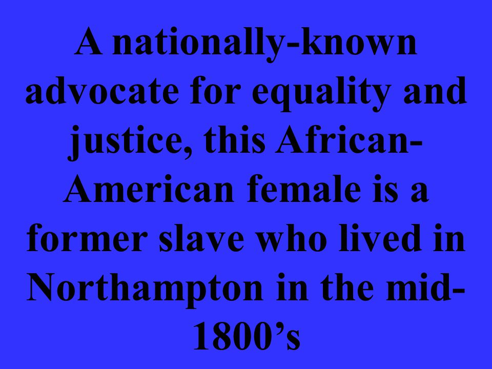 A nationally-known advocate for equality and justice, this African- American female is a former slave who lived in Northampton in the mid- 1800's