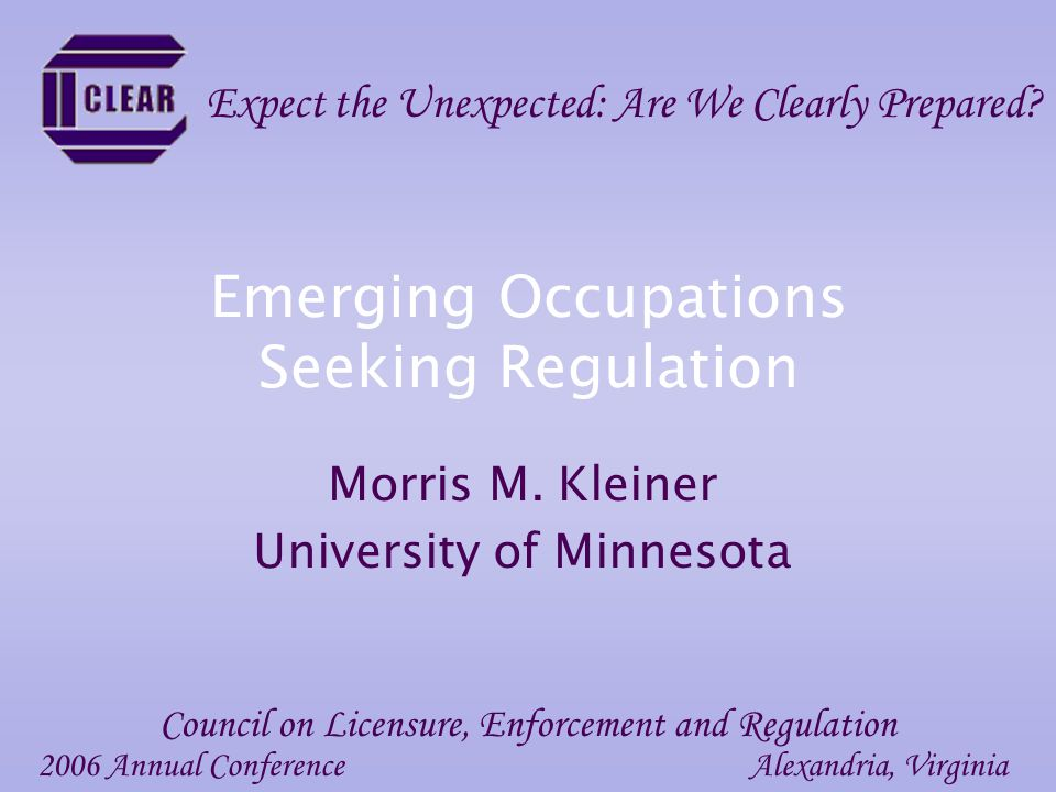 Emerging Occupations Seeking Regulation Morris M. Kleiner University of Minnesota 2006 Annual ConferenceAlexandria, Virginia Council on Licensure, Enf
