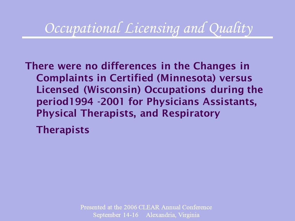 Presented at the 2006 CLEAR Annual Conference September 14-16 Alexandria, Virginia Occupational Licensing and Quality There were no differences in the Changes in Complaints in Certified (Minnesota) versus Licensed (Wisconsin) Occupations during the period1994 -2001 for Physicians Assistants, Physical Therapists, and Respiratory Therapists