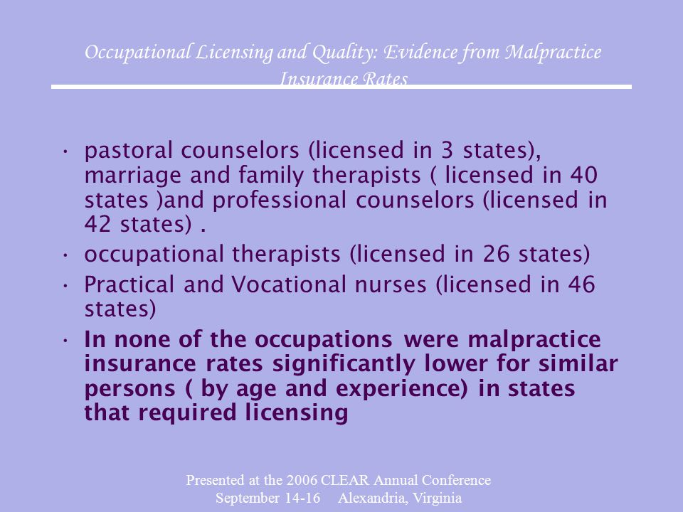 Presented at the 2006 CLEAR Annual Conference September 14-16 Alexandria, Virginia Occupational Licensing and Quality: Evidence from Malpractice Insurance Rates pastoral counselors (licensed in 3 states), marriage and family therapists ( licensed in 40 states )and professional counselors (licensed in 42 states).