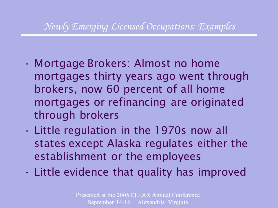 Presented at the 2006 CLEAR Annual Conference September 14-16 Alexandria, Virginia Newly Emerging Licensed Occupations: Examples Mortgage Brokers: Alm