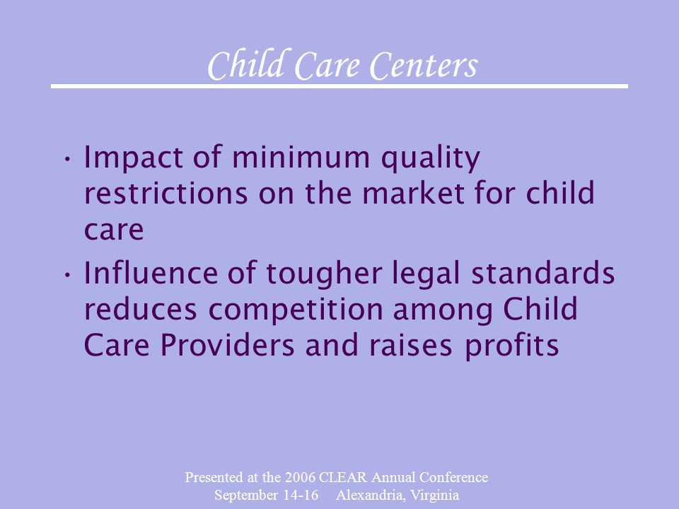 Presented at the 2006 CLEAR Annual Conference September 14-16 Alexandria, Virginia Child Care Centers Impact of minimum quality restrictions on the market for child care Influence of tougher legal standards reduces competition among Child Care Providers and raises profits