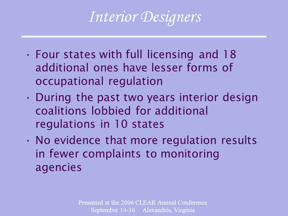 Presented at the 2006 CLEAR Annual Conference September 14-16 Alexandria, Virginia Interior Designers Four states with full licensing and 18 additional ones have lesser forms of occupational regulation During the past two years interior design coalitions lobbied for additional regulations in 10 states No evidence that more regulation results in fewer complaints to monitoring agencies