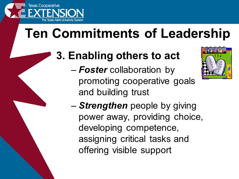 3.Enabling others to act –Foster collaboration by promoting cooperative goals and building trust –Strengthen people by giving power away, providing choice, developing competence, assigning critical tasks and offering visible support Ten Commitments of Leadership